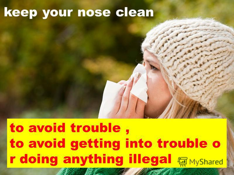 to avoid trouble, to avoid getting into trouble o r doing anything illegal keep your nose clean