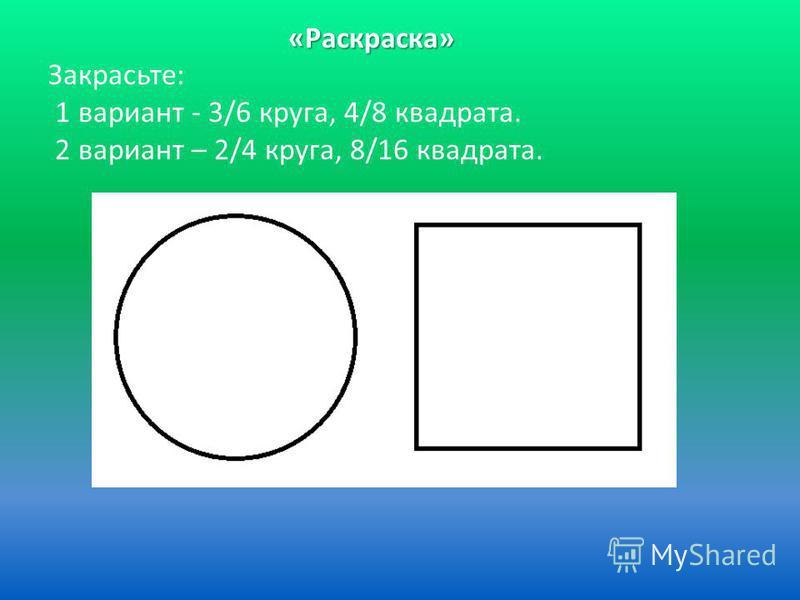 «Раскраска» «Раскраска» Закрасьте: 1 вариант - 3/6 круга, 4/8 квадрата. 2 вариант – 2/4 круга, 8/16 квадрата.