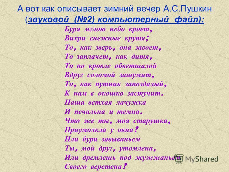 А вот как описывает зимний вечер А.С.Пушкин (звуковой (2) компьютерный файл): Буря мглою небо кроет, Вихри снежные крутя ; То, как зверь, она завоет, То заплачет, как дитя, То по кровле обветшалой Вдруг соломой зашумит, То, как путник запоздалый, К н