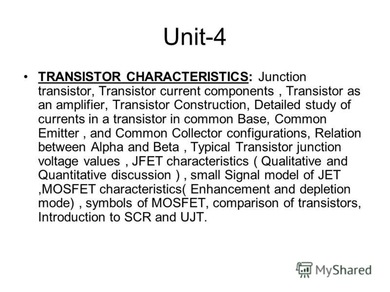 Unit-4 TRANSISTOR CHARACTERISTICS: Junction transistor, Transistor current components, Transistor as an amplifier, Transistor Construction, Detailed study of currents in a transistor in common Base, Common Emitter, and Common Collector configurations