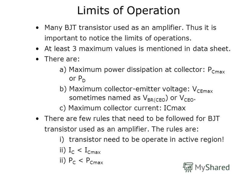 Limits of Operation Many BJT transistor used as an amplifier. Thus it is important to notice the limits of operations. At least 3 maximum values is mentioned in data sheet. There are: a) Maximum power dissipation at collector: P Cmax or P D b) Maximu