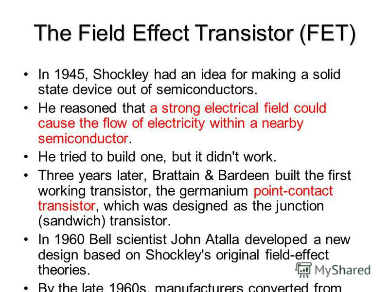 The Field Effect Transistor (FET) In 1945, Shockley had an idea for making a solid state device out of semiconductors. He reasoned that a strong electrical field could cause the flow of electricity within a nearby semiconductor. He tried to build one