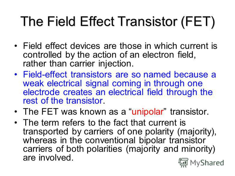 Field effect devices are those in which current is controlled by the action of an electron field, rather than carrier injection. Field-effect transistors are so named because a weak electrical signal coming in through one electrode creates an electri