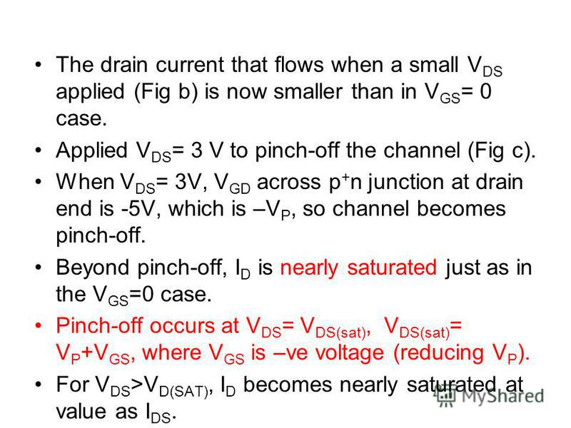 The drain current that flows when a small V DS applied (Fig b) is now smaller than in V GS = 0 case. Applied V DS = 3 V to pinch-off the channel (Fig c). When V DS = 3V, V GD across p + n junction at drain end is -5V, which is –V P, so channel become