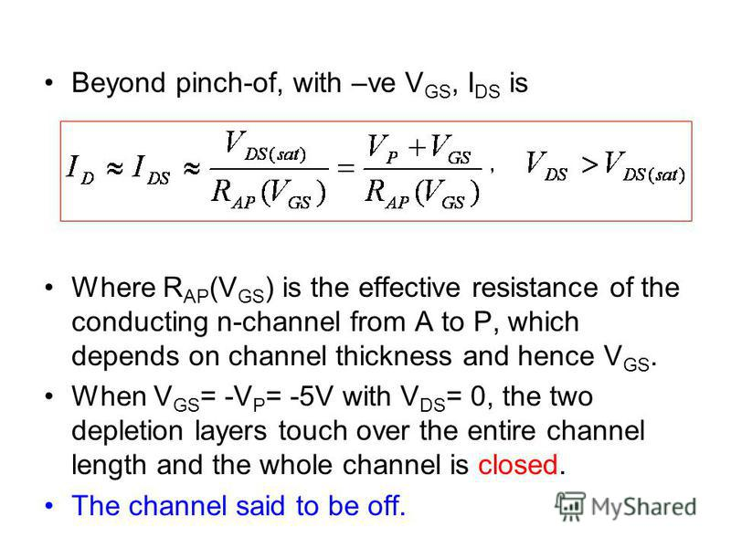 Beyond pinch-of, with –ve V GS, I DS is Where R AP (V GS ) is the effective resistance of the conducting n-channel from A to P, which depends on channel thickness and hence V GS. When V GS = -V P = -5V with V DS = 0, the two depletion layers touch ov