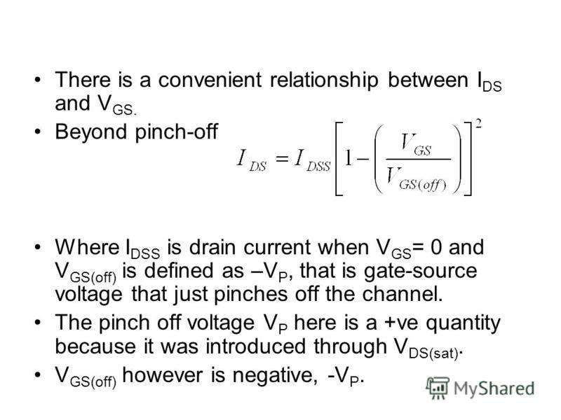 There is a convenient relationship between I DS and V GS. Beyond pinch-off Where I DSS is drain current when V GS = 0 and V GS(off) is defined as –V P, that is gate-source voltage that just pinches off the channel. The pinch off voltage V P here is a