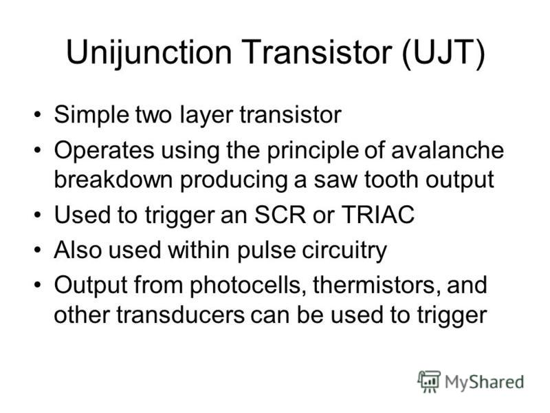 Unijunction Transistor (UJT) Simple two layer transistor Operates using the principle of avalanche breakdown producing a saw tooth output Used to trigger an SCR or TRIAC Also used within pulse circuitry Output from photocells, thermistors, and other
