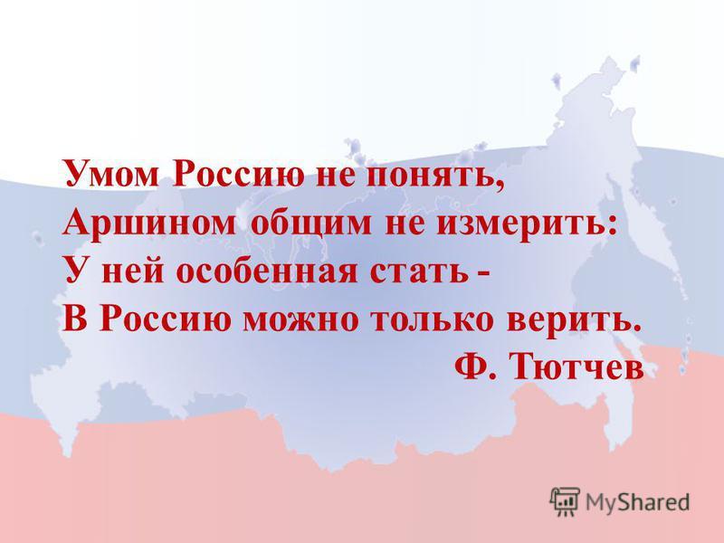 Умом Россию не понять, Аршином общим не измерить: У ней особенная стать - В Россию можно только верить. Ф. Тютчев