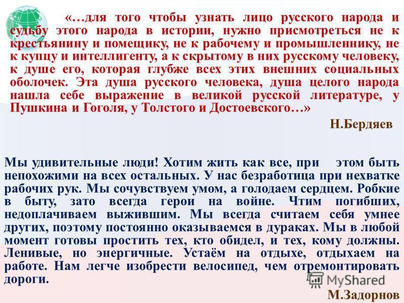 «…для того чтобы узнать лицо русского народа и судьбу этого народа в истории, нужно присмотреться не к крестьянину и помещику, не к рабочему и промышленнику, не к купцу и интеллигенту, а к скрытому в них русскому человеку, к душе его, которая глубже
