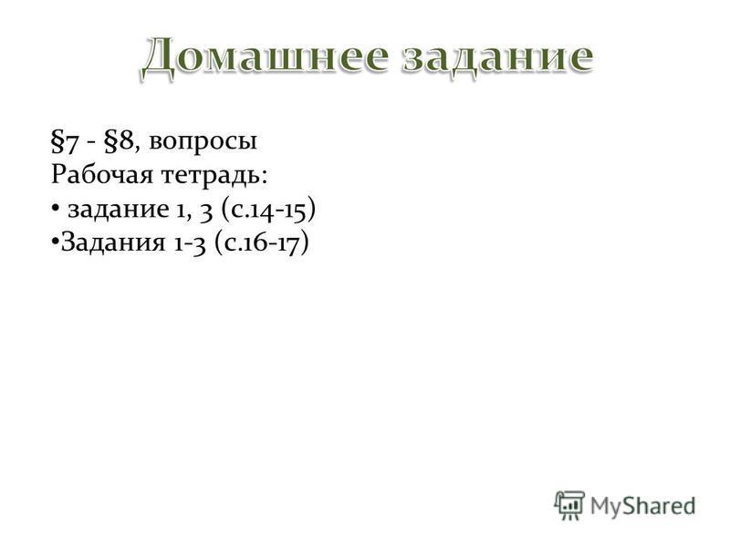 §7 - §8, вопросы Рабочая тетрадь: задание 1, 3 (с.14-15) Задания 1-3 (с.16-17)