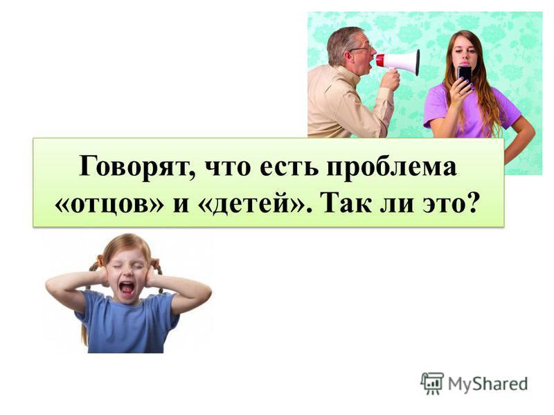 Говорят, что есть проблема «отцов» и «детей». Так ли это?
