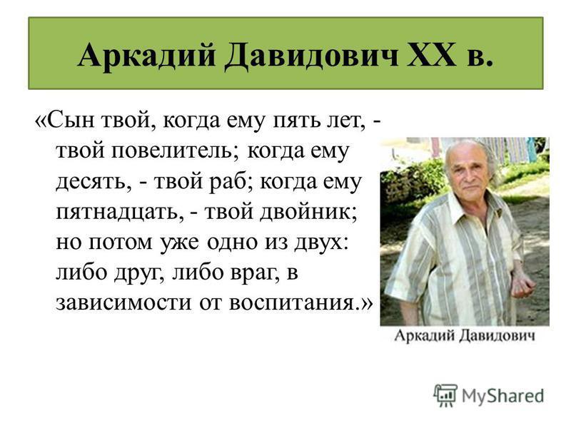 Аркадий Давидович XX в. «Сын твой, когда ему пять лет, - твой повелитель; когда ему десять, - твой раб; когда ему пятнадцать, - твой двойник; но потом уже одно из двух: либо друг, либо враг, в зависимости от воспитания.»