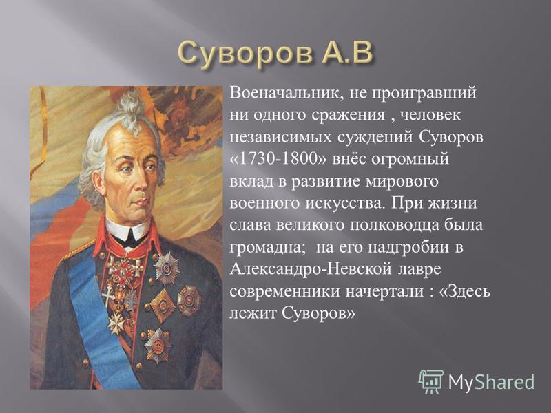 Военачальник, не проигравший ни одного сражения, человек независимых суждений Суворов «1730-1800» внёс огромный вклад в развитие мирового военного искусства. При жизни слава великого полководца была громадна ; на его надгробии в Александро - Невской