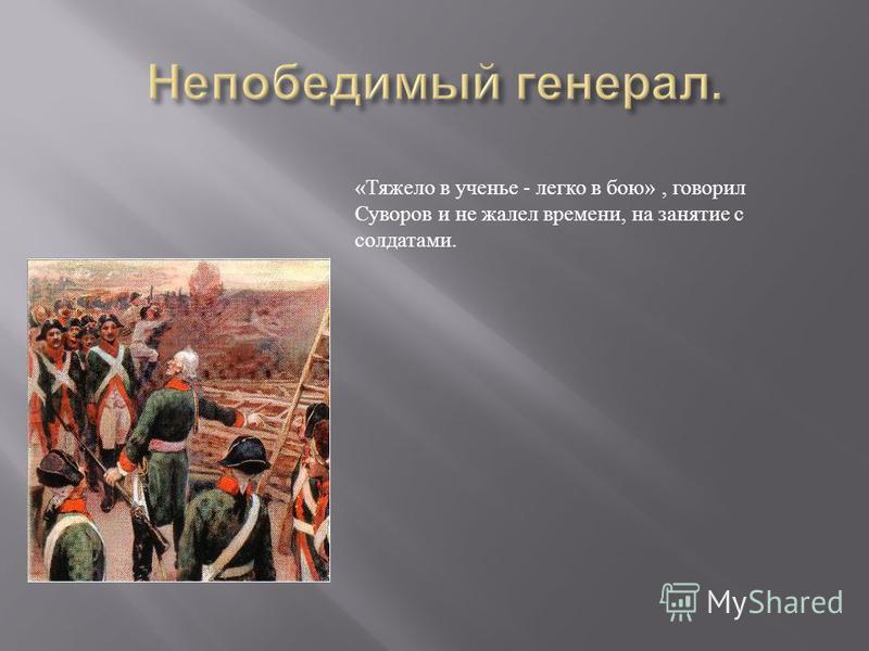 « Тяжело в ученье - легко в бою », говорил Суворов и не жалел времени, на занятие с солдатами.