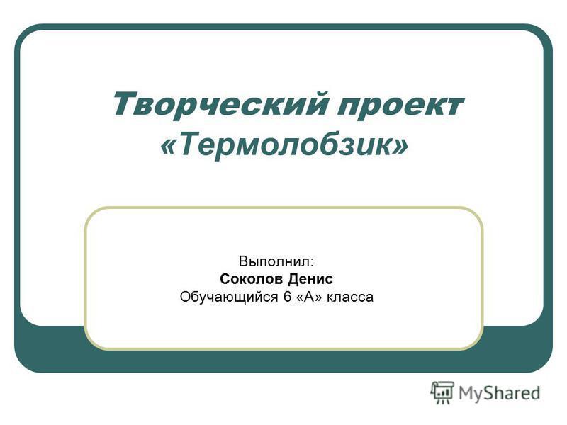 Творческий проект «Термолобзик» Выполнил: Соколов Денис Обучающийся 6 «А» класса