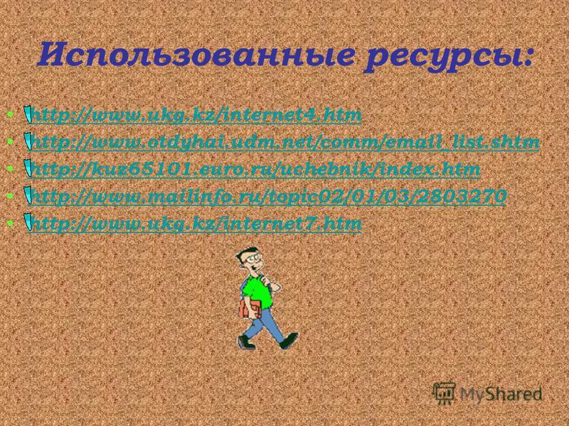 Использованные ресурсы: http://www.ukg.kz/internet4. htm http://www.otdyhai.udm.net/comm/email_list.shtm http://kuz65101.euro.ru/uchebnik/index.htm http://www.mailinfo.ru/topic02/01/03/2803270 http://www.ukg.kz/internet7.htm