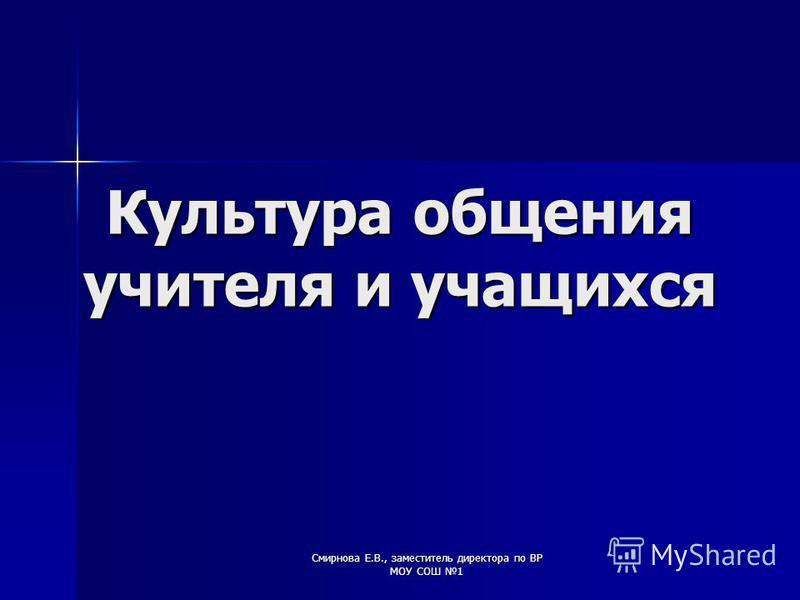 Смирнова Е.В., заместитель директора по ВР МОУ СОШ 1 Культура общения учителя и учащихся