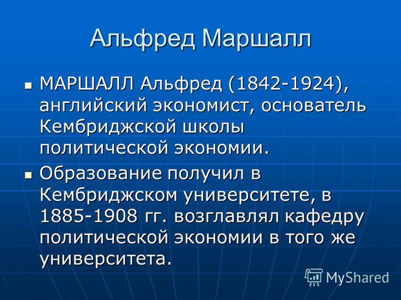 Альфред Маршалл МАРШАЛЛ Альфред (1842-1924), английский экономист, основатель Кембриджской школы политической экономии. МАРШАЛЛ Альфред (1842-1924), английский экономист, основатель Кембриджской школы политической экономии. Образование получил в Кемб