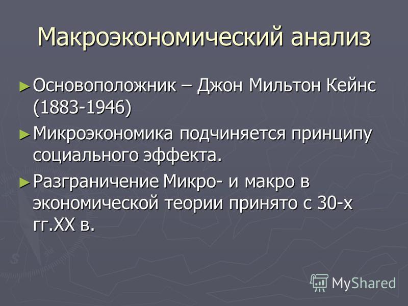 Макроэкономический анализ Основоположник – Джон Мильтон Кейнс (1883-1946) Основоположник – Джон Мильтон Кейнс (1883-1946) Микроэкономика подчиняется принципу социального эффекта. Микроэкономика подчиняется принципу социального эффекта. Разграничение