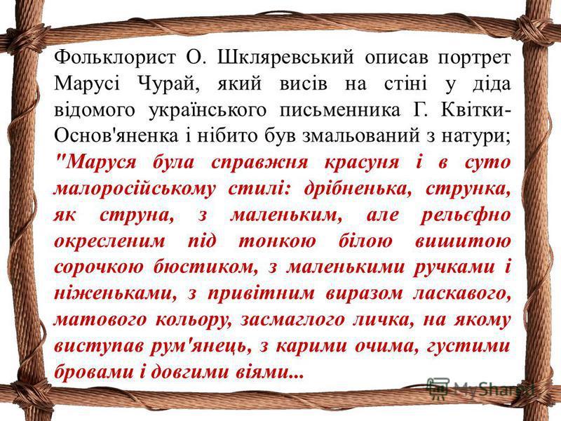 Фольклорист О. Шкляревський описав портрет Марусі Чурай, який висів на стіні у діда відомого українського письменника Г. Квітки- Основ'яненка і нібито був змальований з натури;