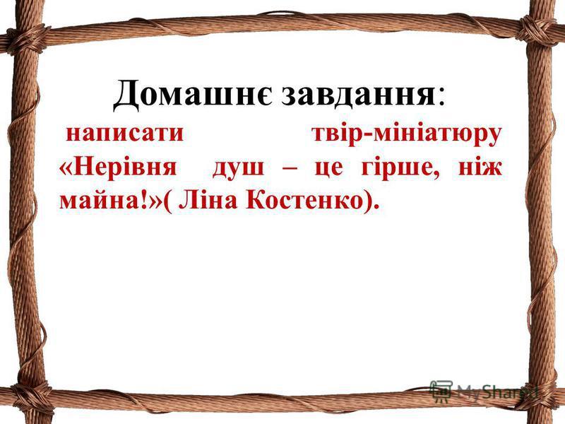 Домашнє завдання: написати твір-мініатюру «Нерівня душ – це гірше, ніж майна!»( Ліна Костенко).