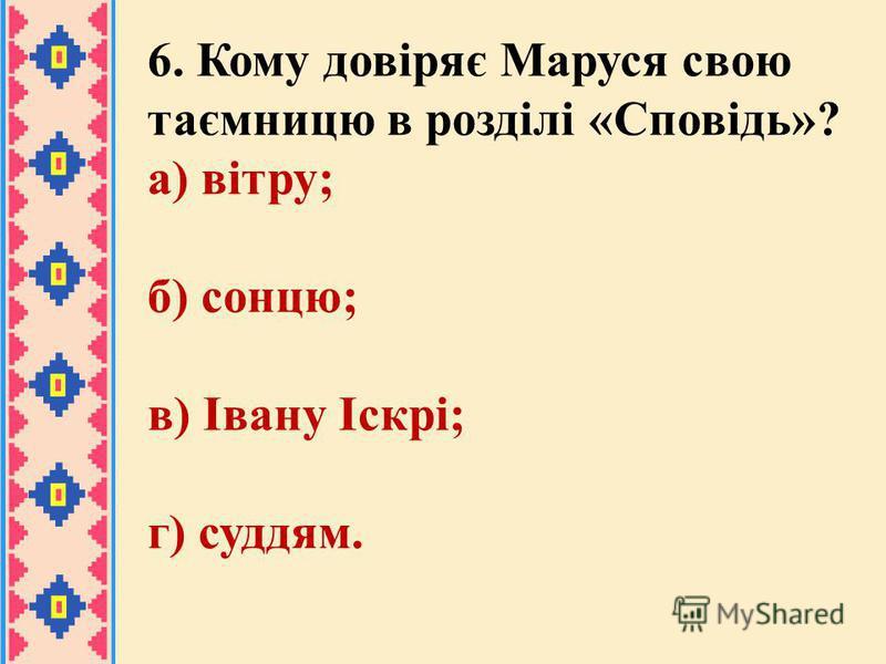 6. Кому довіряє Маруся свою таємницю в розділі «Сповідь»? а) вітру; б) сонцю; в) Івану Іскрі; г) суддям.