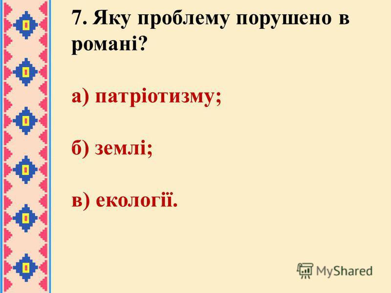 7. Яку проблему порушено в романі? а) патріотизму; б) землі; в) екології.