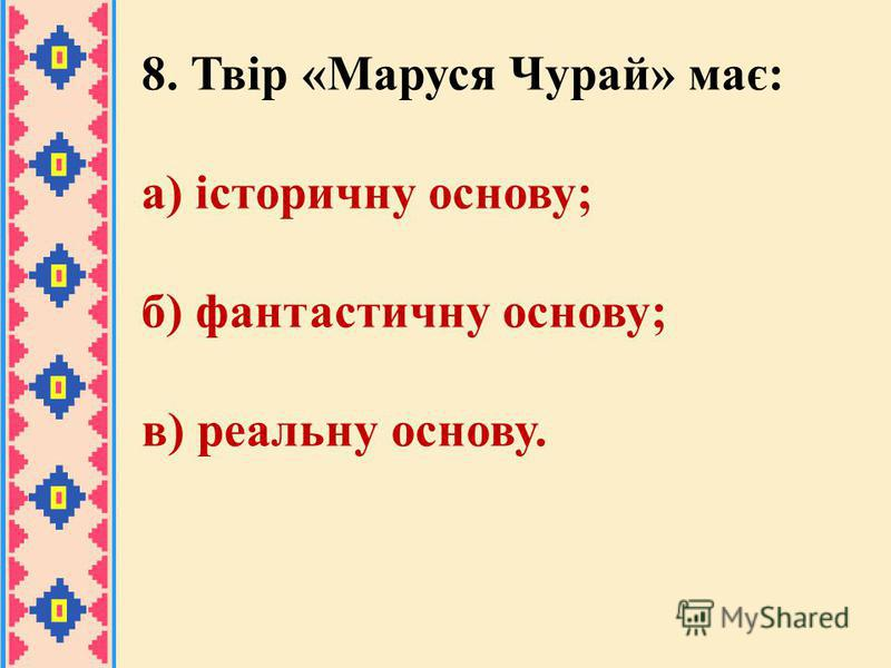 8. Твір «Маруся Чурай» має: а) історичну основу; б) фантастичну основу; в) реальну основу.