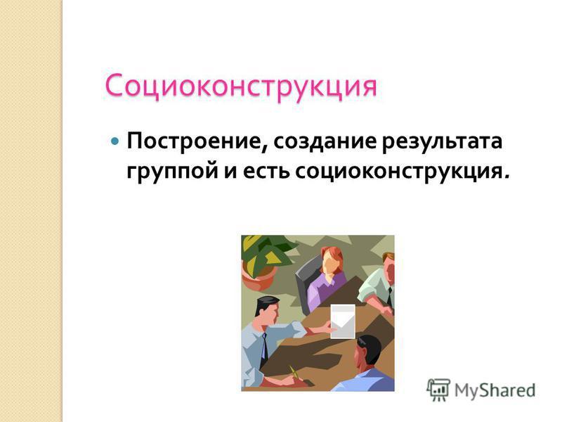 Социоконструкция Построение, создание результата группой и есть социоконструкция.