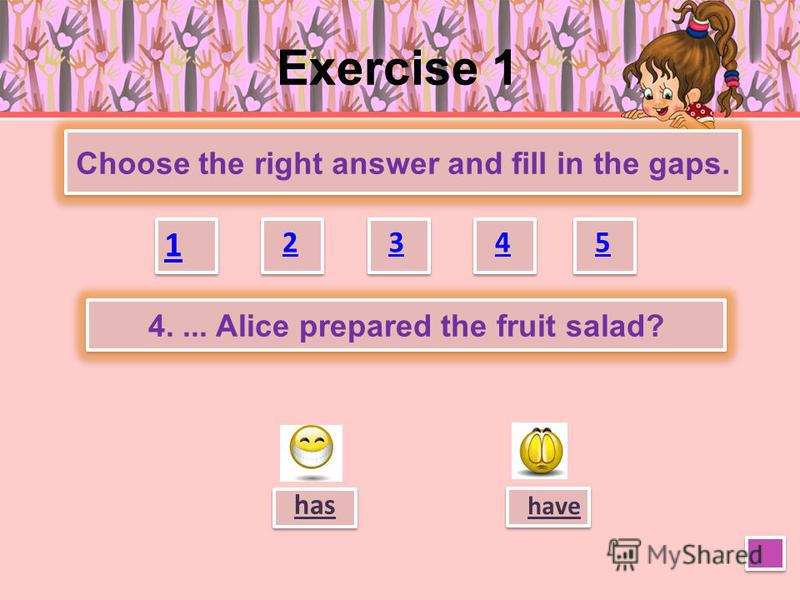 Exercise 1 Choose the right answer and fill in the gaps. 1 1 2 2 3 3 4 4 5 5 have has 3. The children … not made their beds yet.