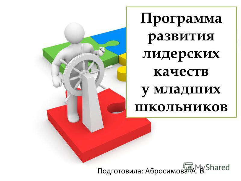 Программа развития лидерских качеств у младших школьников Подготовила: Абросимова А. В.