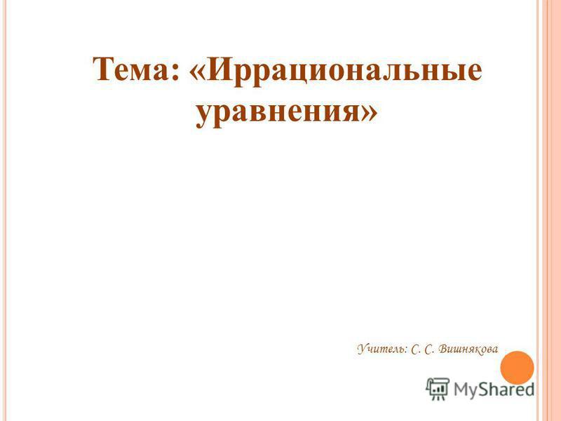 Тема: «Иррациональные уравнения» Учитель: С. С. Вишнякова