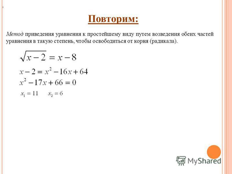 Повторим: Метод приведения уравнения к простейшему виду путем возведения обеих частей уравнения в такую степень, чтобы освободиться от корня (радикала).,
