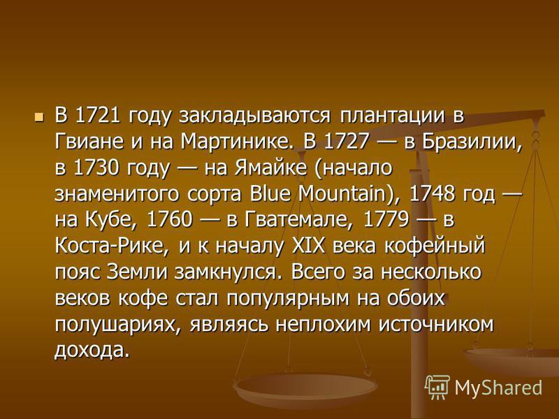 В 1721 году закладываются плантации в Гвиане и на Мартинике. В 1727 в Бразилии, в 1730 году на Ямайке (начало знаменитого сорта Blue Mountain), 1748 год на Кубе, 1760 в Гватемале, 1779 в Коста-Рике, и к началу XIX века кофейный пояс Земли замкнулся.