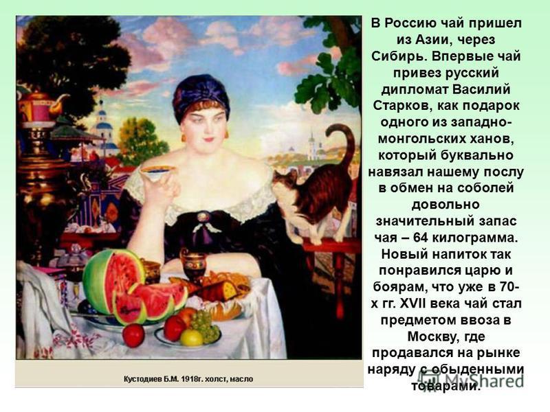 В Россию чай пришел из Азии, через Сибирь. Впервые чай привез русский дипломат Василий Старков, как подарок одного из западно- монгольских ханов, который буквально навязал нашему послу в обмен на соболей довольно значительный запас чая – 64 килограмм