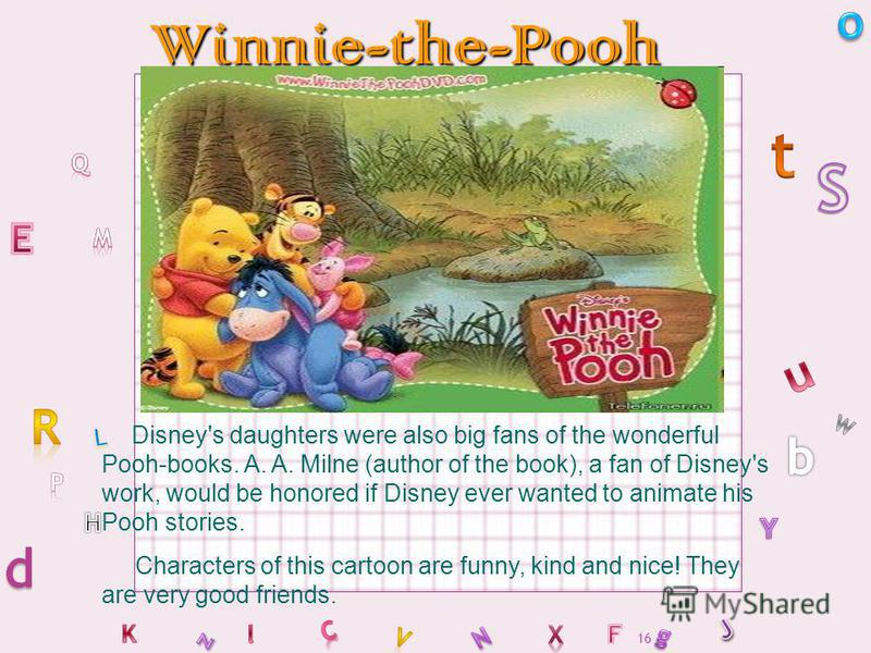 16Winnie-the-Pooh Disney's daughters were also big fans of the wonderful Pooh-books. A. A. Milne (author of the book), a fan of Disney's work, would be honored if Disney ever wanted to animate his Pooh stories. Characters of this cartoon are funny, k