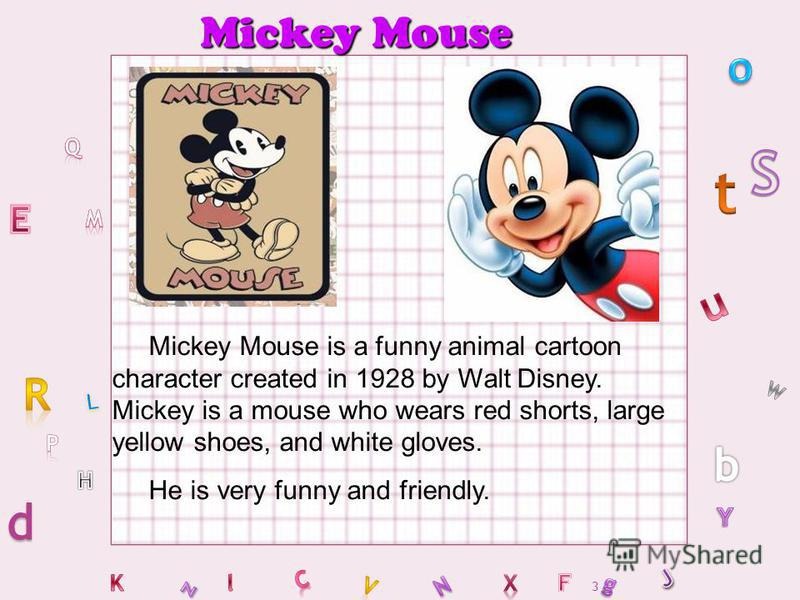 3 Mickey Mouse Mickey Mouse is a funny animal cartoon character created in 1928 by Walt Disney. Mickey is a mouse who wears red shorts, large yellow shoes, and white gloves. He is very funny and friendly.
