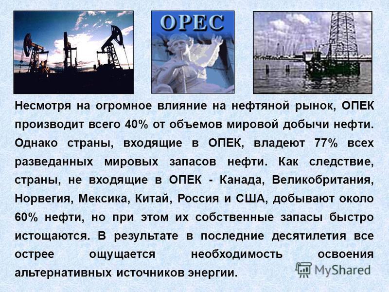 Несмотря на огромное влияние на нефтяной рынок, ОПЕК производит всего 40% от объемов мировой добычи нефти. Однако страны, входящие в ОПЕК, владеют 77% всех разведанных мировых запасов нефти. Как следствие, страны, не входящие в ОПЕК - Канада, Великоб
