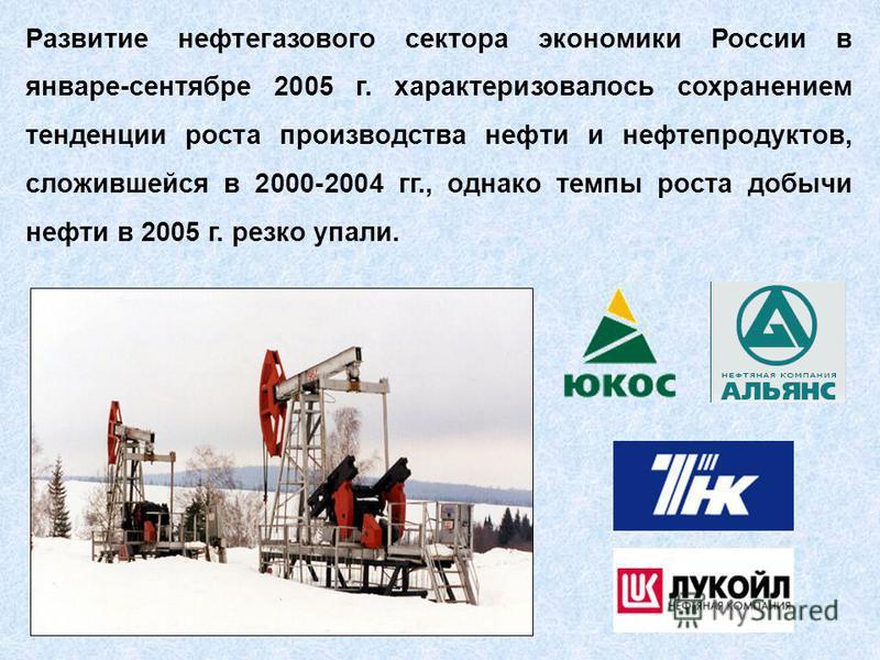 Развитие нефтигазового сектора экономики России в январе-сентябре 2005 г. характеризовалось сохранением тенденции роста производства нефти и нефтипродуктов, сложившейся в 2000-2004 гг., однако темпы роста добычи нефти в 2005 г. резко упали.