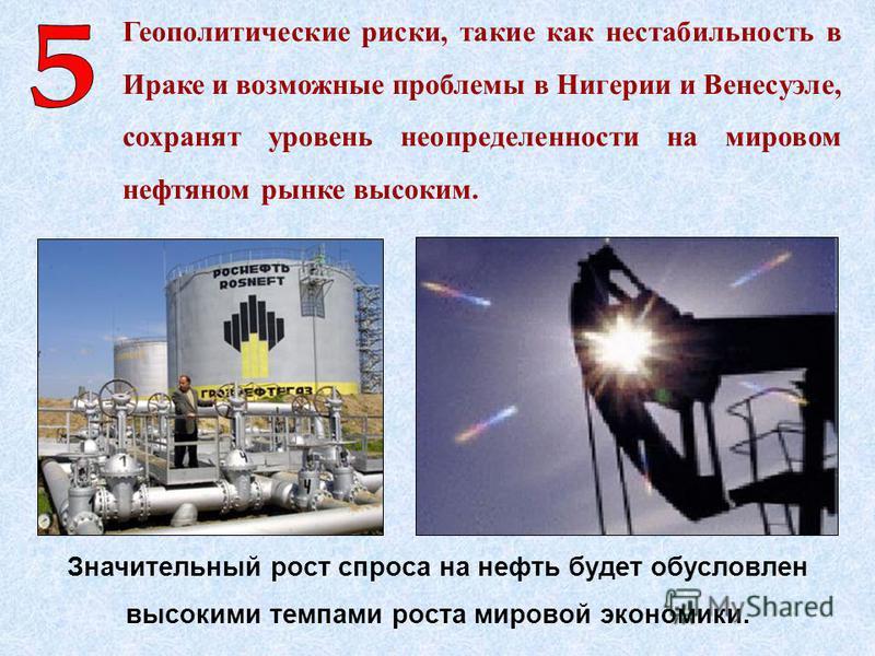 Геополитические риски, такие как нестабильность в Ираке и возможные проблемы в Нигерии и Венесуэле, сохранят уровень неопределенности на мировом нефтяном рынке высоким. Значительный рост спроса на нефть будет обусловлен высокими темпами роста мировой