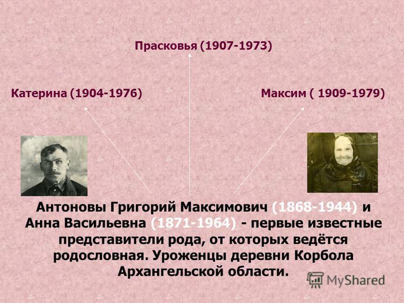 Антоновы Григорий Максимович (1868-1944) и Анна Васильевна (1871-1964) - первые известные представители рода, от которых ведётся родословная. Уроженцы деревни Корбола Архангельской области. Катерина (1904-1976) Прасковья (1907-1973) Максим ( 1909-197
