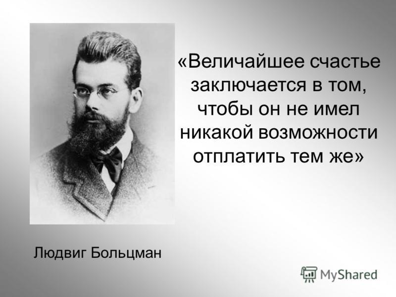 Людвиг Больцман «Величайшее счастье заключается в том, чтобы он не имел никакой возможности отплатить тем же»