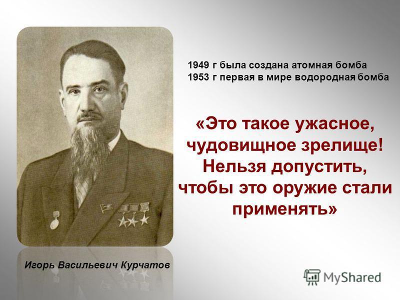 1949 г была создана атомная бомба 1953 г первая в мире водородная бомба Игорь Васильевич Курчатов «Это такое ужасное, чудовищное зрелище! Нельзя допустить, чтобы это оружие стали применять»