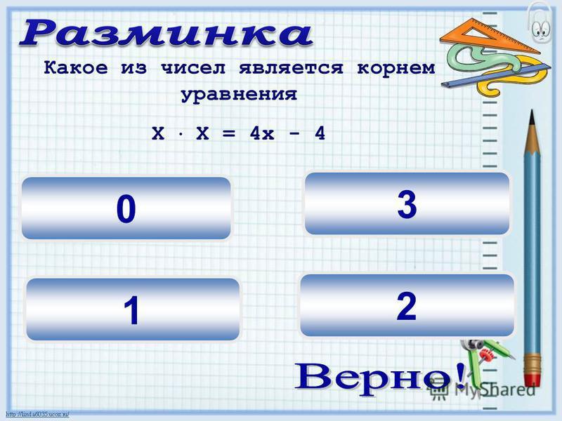 3 2 0 Какое из чисел является корнем уравнения Х Х = 4 х - 4 1