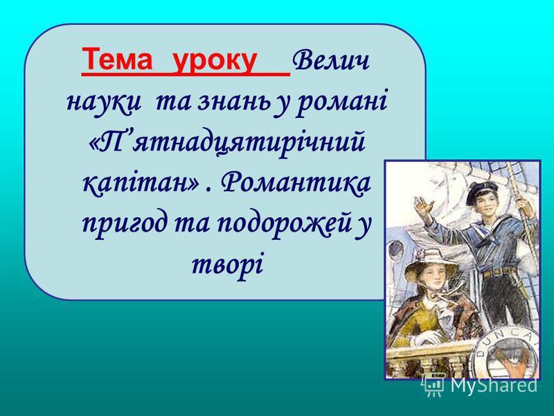 Тема уроку Велич науки та знань у романі «Пятнадцятирічний капітан». Романтика пригод та подорожей у творі