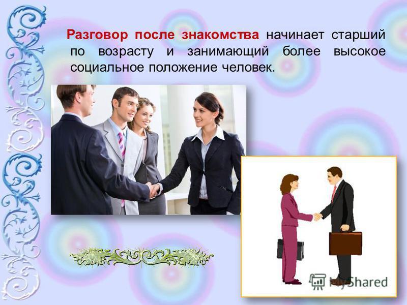 Разговор после знакомства начинает старший по возрасту и занимающий более высокое социальное положение человек.