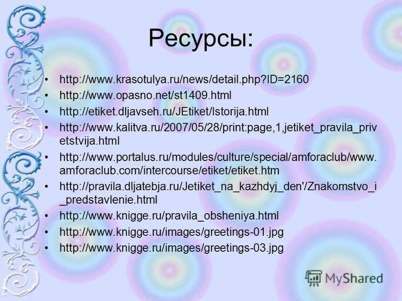 Ресурсы: http://www.krasotulya.ru/news/detail.php?ID=2160 http://www.opasno.net/st1409. html http://etiket.dljavseh.ru/JEtiket/Istorija.html http://www.kalitva.ru/2007/05/28/print:page,1,jetiket_pravila_priv etstvija.html http://www.portalus.ru/modul