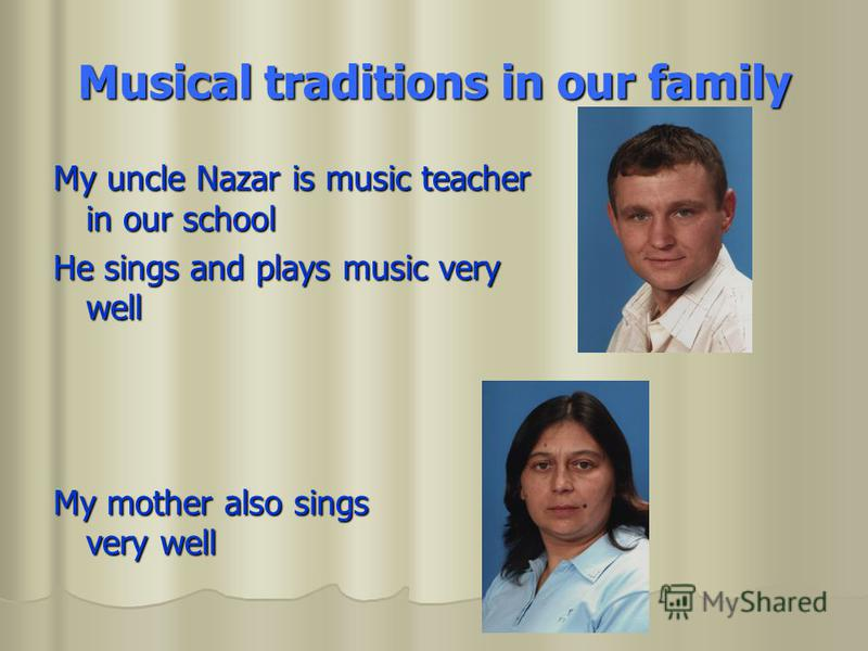 Musical traditions in our family My uncle Nazar is music teacher in our school He sings and plays music very well My mother also sings very well