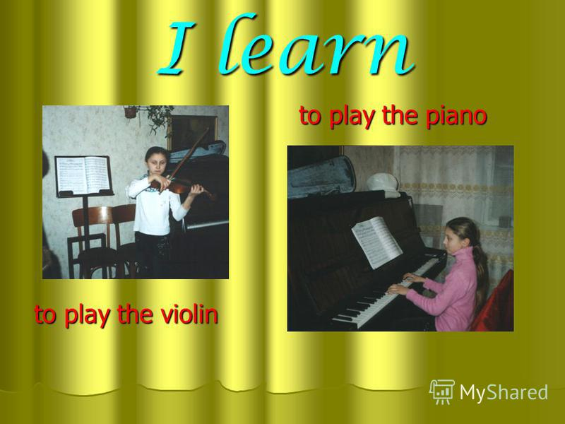 I learn to play the piano to play the violin