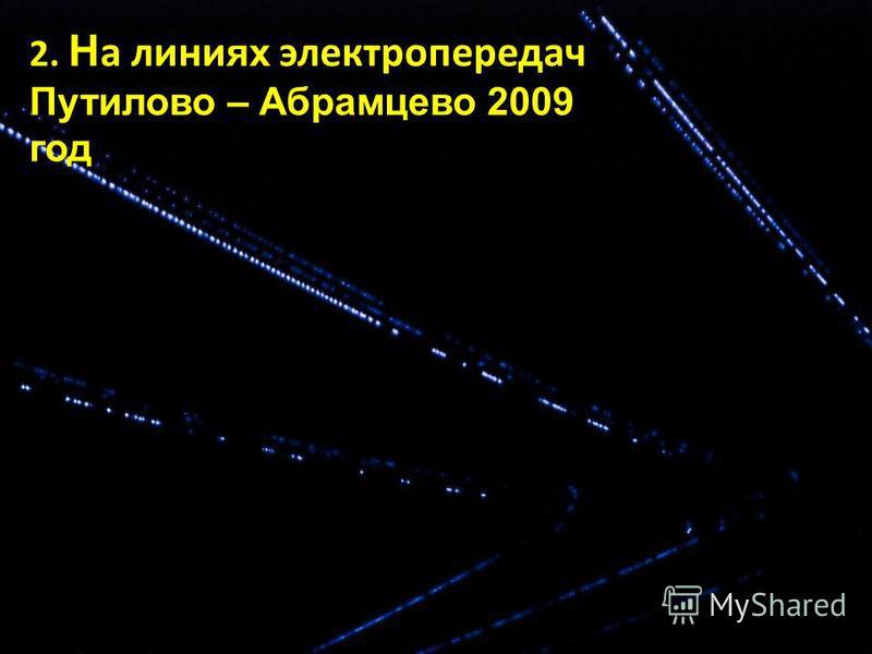 2. Н а линиях электропередач Путилово – Абрамцево 2009 год